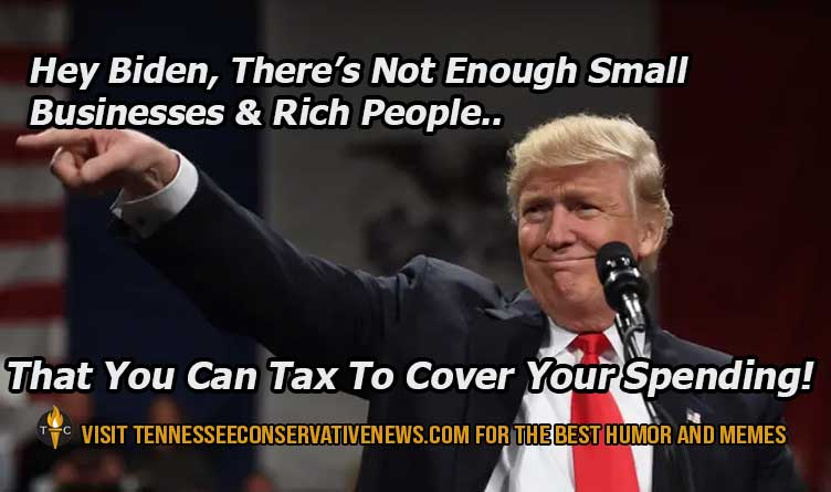 Hey Biden, There's Not Enough Small Businesses And Rich People That You Can Tax To Cover Your Spending. Donald Trump