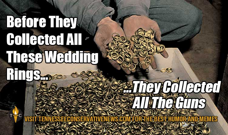 Before They Collected All These Wedding Rings... They Collected All The Guns. - Meme - Concentration Camps - Gun Rights - Gun Laws - Second Amendment