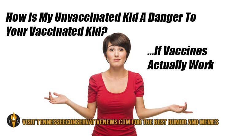 How Is My Unvaccinated Kid A Danger To Your Vaccinated Kid? ...If Vaccines Actually Work Humor Meme