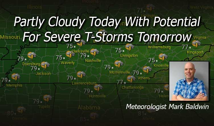 Partly Cloudy Today With Potential For Severe T-Storms Tomorrow!- Your Tennessee Weather Forecast For Tuesday and Wednesday With Meteorologist Mark Baldwin From Crossville!