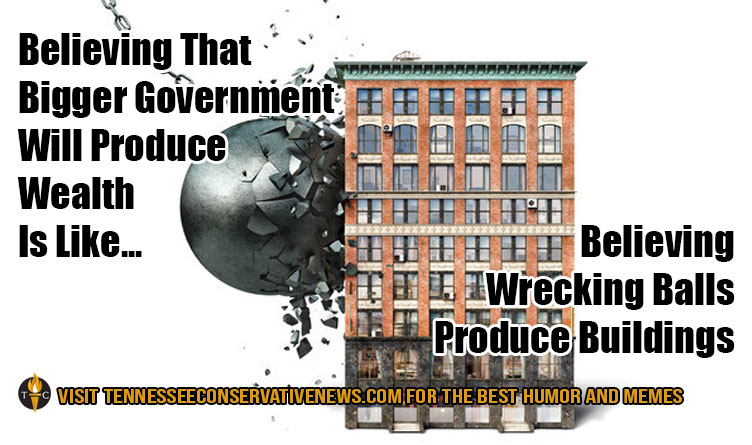 Believing That Bigger Government Will Produce Wealth Is Like... Believing That Wrecking Balls Produce Buildings. Humor - Meme