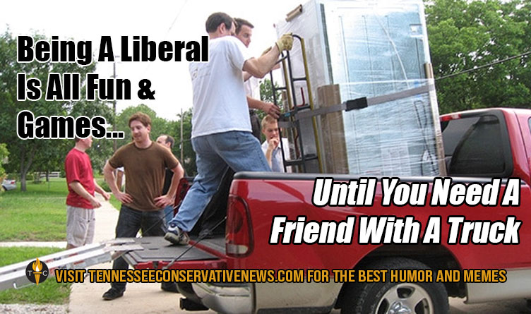 Being A Liberal Is All Fun And Games Until You Need A Friend With A Truck. Humor - Meme