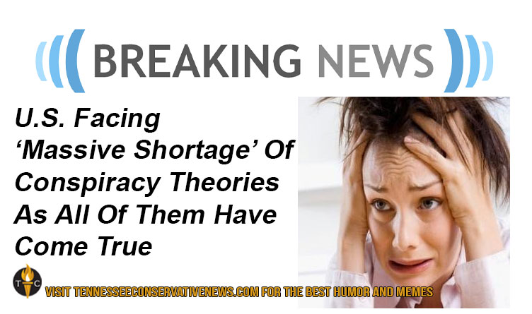 Breaking News: U.S. Facing 'Massive Shortage' Of Conspiracy Theories As All Of Them Have Come True