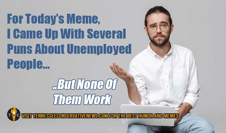 For Today's Meme, I Came Up With Several Puns About Unemployed People... ..But None Of Them Work Humor
